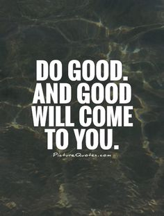 Do good. And good will come to you. Picture Quote #1