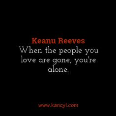 """When the people you love are gone, you're alone."", Keanu Reeves"