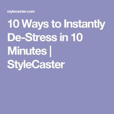 10 Ways to Instantly De-Stress in 10 Minutes | StyleCaster  http://www.lonjev.com