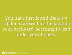 You have just found there's a hidden stairwell in the lawn in your backyard, seeming to lead under your house...