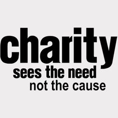 Charity sees the need not the cause!!