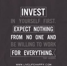 Invest in yourself first. Expect nothing from no one and be willing to work for everything. -Tony Gaskins