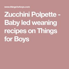 Zucchini Polpette - Baby led weaning recipes on Things for Boys