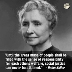 """""""Until the great mass of the people shall be filled with the sense of responsibility for each other's welfare, social justice can never be attained."""" --Helen Keller"""