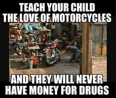 """Teach your child the love of motorcycles and they will never have money for drugs.""Funny and true. (From russbrownmotorcyclelaw.)"