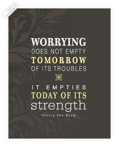 Worrying does not empty tomorrow of its troubles. It empties today of its strength.