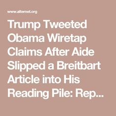 Trump Tweeted Obama Wiretap Claims After Aide Slipped a Breitbart Article into His Reading Pile: Report | Alternet