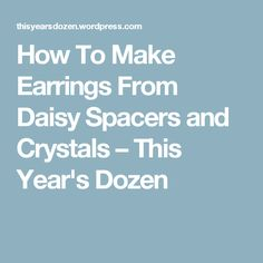 How To Make Earrings From Daisy Spacers and Crystals – This Year's Dozen