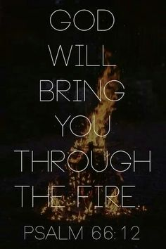 Psalm 66:12~; we went through fire and through water; yet you have brought us out to a place of abundance.