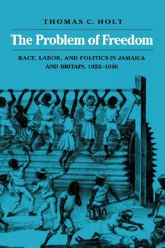 The Problem of Freedom: Race, Labor, and Politics in Jamaica and Britain, 1832-1938 by Thomas C. Holt