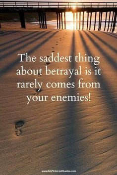 The saddest thing about betryal is it rarely comes from your enemies