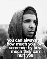 You can always tell how much you love someone by how much they can hurt.