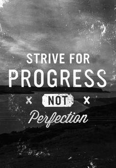 Done is better than perfect! Focus on making progress!