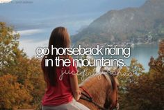 Go horseback riding! (Doesn't have to be in the mountains, just in general! I think I'm the only person on the planet who has never been!)