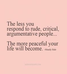 The Less You Respond To Rude Critical Argumentative People.. The More Peaceful Your Life Will Become. Mandy Hale Quotable Quotes, Funny Quotes, Great Quotes, Love Quotes, Motivational Quotes, Inspirational Quotes, Mandy Hale Quotes, Daily Quotes, Awesome Quotes