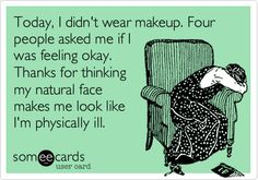 Today, I didn't wear makeup. Four people asked me if I was feeling okay. Thanks for thinking my natural face makes me look like I'm physically ill.