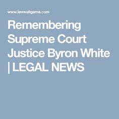 Remembering Supreme Court Justice Byron White   LEGAL NEWS