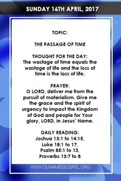 SCRIPTURE: And shall lay thee even with the ground and thy children within thee; and they shall not leave in thee one stone upon another; because thou knewest not the time of thy visitation. Luke 19:44    THOUGHT FOR THE DAY: The wastage of time equals the wastage of life and the loss of time is the loss of life.    Time is the indefinite continued progress of existence and events that occur in apparently irreversible succession from the past through the present to the future.    It is…
