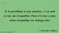 Citation Si le problème a une solution, il ne sert à rien de s'inquiéter. Mais s'il n'en a pas, alors s'inquiéter ne change rien.