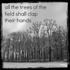 """Isaiah 55:12  """"For you shall go out in joy and be led forth in peace; the mountains and the hills before you shall break forth into singing, and all the trees of the field shall clap their hands."""""""