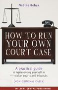 How to run your own court case    A PRACTICAL GUIDE TO REPRESENTING YOURSELF IN AUSTRALIAN COURTS AND TRIBUNALS [NON-CRIMINAL CASES]