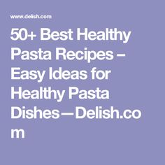 50+ Best Healthy Pasta Recipes – Easy Ideas for Healthy Pasta Dishes—Delish.com
