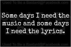 Some days I need music and some days I need the lyrics