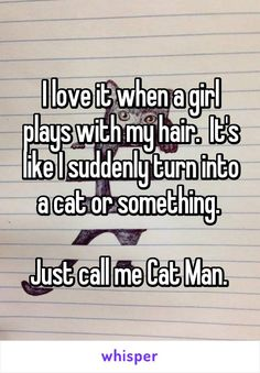 I love it when a girl plays with my hair.  It's like I suddenly turn into a cat or something.   Just call me Cat Man.