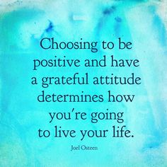 Choosing to be positive and have a grateful attitude determines how you're going to live your life. - Joel Osteen