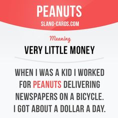 """Peanuts"" means very little money. Example: When I was a kid I worked for…"