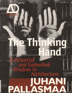 The Thinking Hand: Existential and Embodied Wisdom in Architecture by Juhani Pallasmaa. John Wiley Sons.