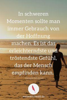 http://wp.me/p53eoI-Tn In schweren Momenten sollte man immer Gebrauch von der Hoffnung machen. Es ist das erleichterndste und tröstendste Gefühl, das der Mensch empfinden kann.- Esragül Schönast