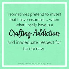 Crafting addiction. Join the Queen & Co Facebook page for lots of fun scrapbook jokes, craft jokes, rubber stamp jokes and DIY jokes. We celebrate the funny side of crafting!