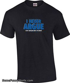 T-ShirtQueen Men's Funny I Never Argue I Just Explain Why I'm Right T-Shirt XXXX-Large Tall Black