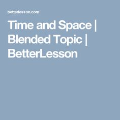 Time and Space | Blended Topic | BetterLesson