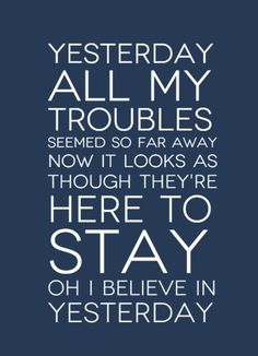 """Yesterday, all my troubles seemed so far away. Now it looks as though they're here to stay. Oh I believe in yesterday.""  The Beatles-Yesterday Lyrics  #lyrics #TheBeatles"