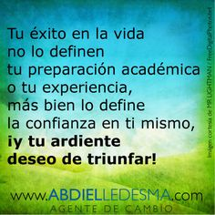 Tu éxito en la vida no lo definen tu preparación académica o tu experiencia, más bien lo define la confianza en ti mismo, ¡y tu ardiente deseo de triunfar!