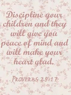 """Proverbs 29:17 """"Discipline your children and they will give you peace of mind and will make your heart glad."""""""