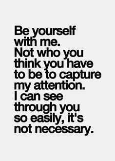 Be yourself with me. Not who you think you have to be to capture my attention. I can see through you so easily, it's not necessary...