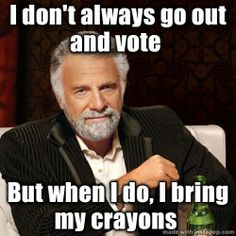 """The Most Interesting Man In The World Meme: """"I don't always go out and vote But when I do, I bring my crayons"""""""