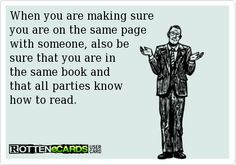When you are making sure you are on the same page with someone, also be sure that you are in the same book andthat all parties know how to read.