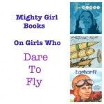 Best Books for Girls: Girls Who Dare to Fly. New additions to this great Mighty Girl list!