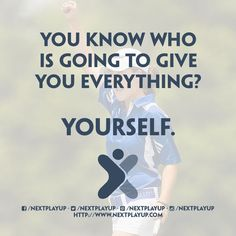 """""""You know who is going to give you everything? YOURSELF."""""""