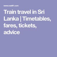 Train travel in Sri Lanka | Timetables, fares, tickets, advice Here you find everything you want to know www.seat61.com