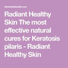 Radiant Healthy Skin The most effective natural cures for Keratosis pilaris - Radiant Healthy Skin