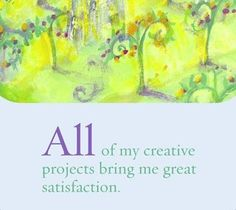 All of my creative projects bring me great satisfaction.  ~ Louise L. Hay