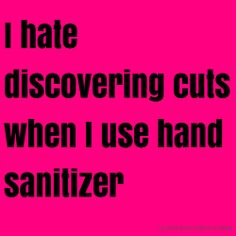 I hate discovering cuts when I use hand sanitizer