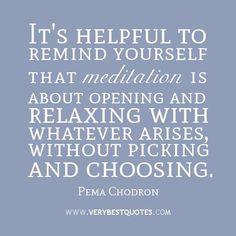 IT's helpful to remind yourself that meditation is about opening and relaxing with whatever arises, without picking and choosing. - pema chodron
