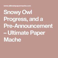 Snowy Owl Progress, and a Pre-Announcement – Ultimate Paper Mache