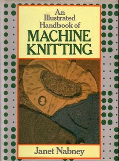 An Illustrated Handbook of Machine Knitting: Amazon.co.uk: Janet Nabney: Books